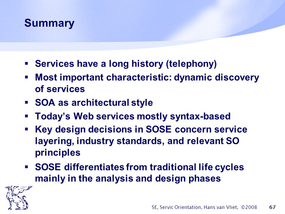 SE, Servic Orientation, Hans van Vliet, ©2008 67 Summary Services have a long history (telephony) Most important characteristic: dynamic discovery of