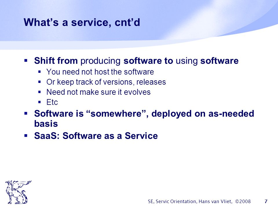 SE, Servic Orientation, Hans van Vliet, ©2008 7 Whats a service, cntd Shift from producing software to using software You need not host the software O