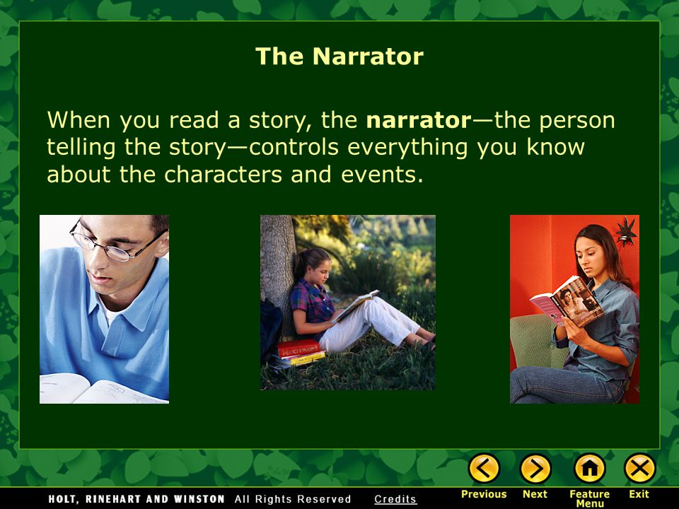 When you read a story, the narratorthe person telling the storycontrols everything you know about the characters and events.