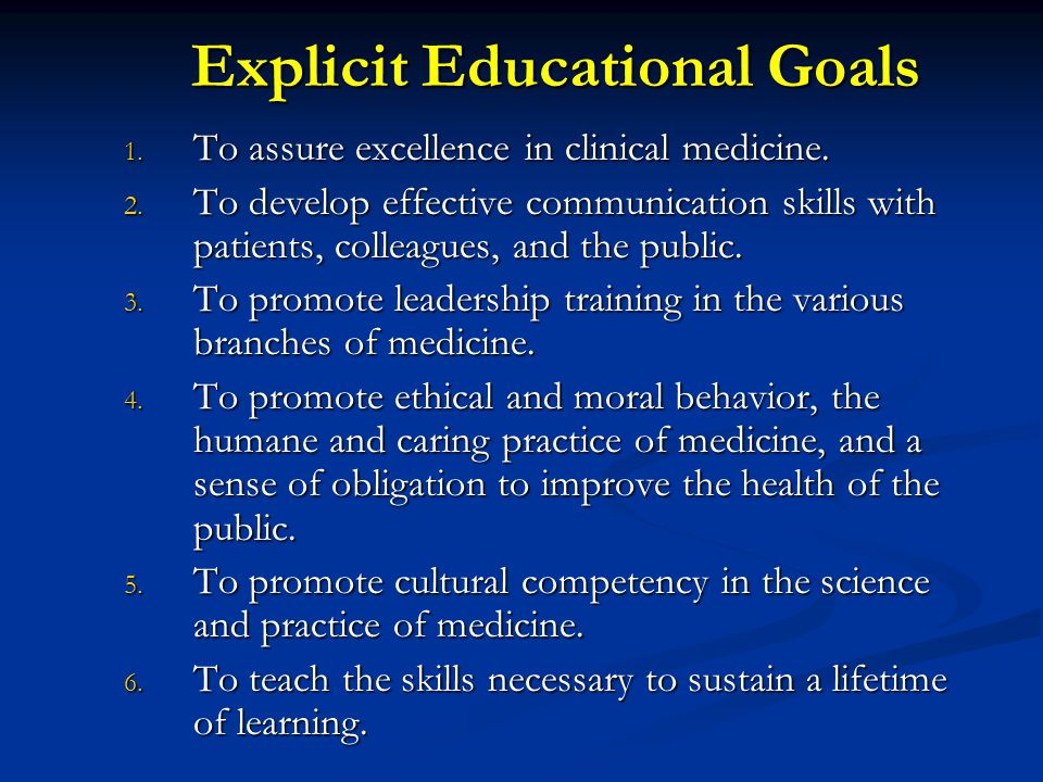 Explicit Educational Goals 1. To assure excellence in clinical medicine. 2. To develop effective communication skills with patients, colleagues, and t