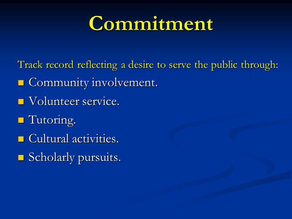 Commitment Track record reflecting a desire to serve the public through: Community involvement. Community involvement. Volunteer service. Volunteer se