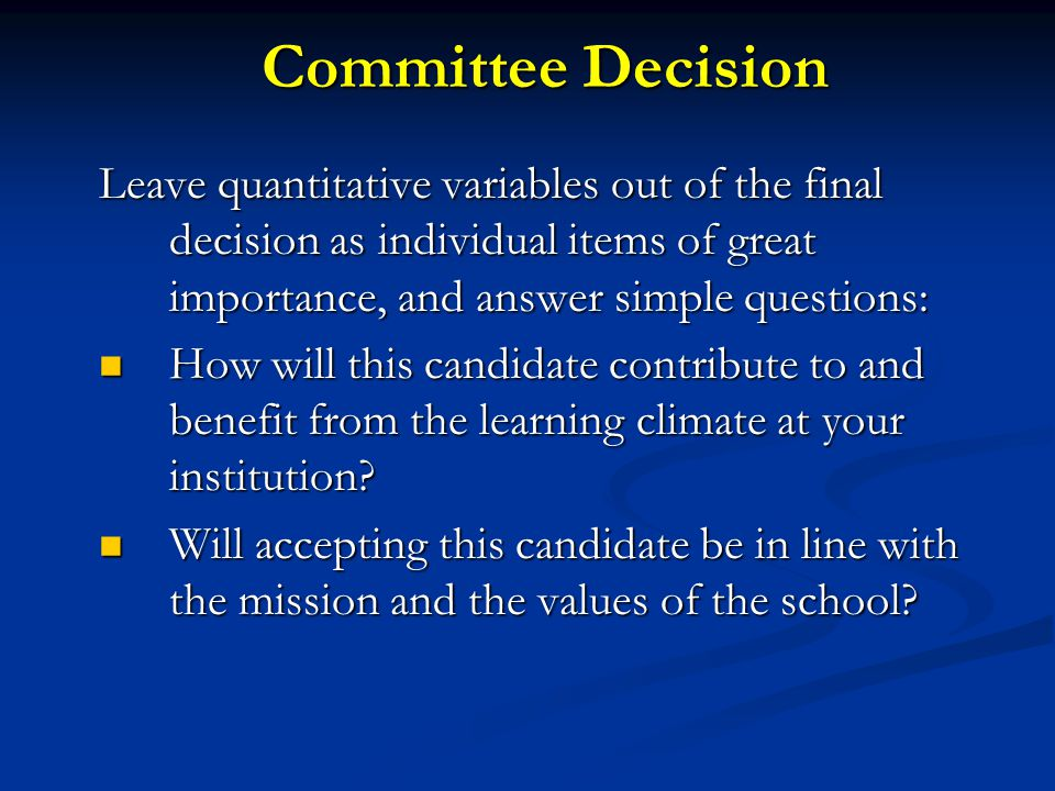 Committee Decision Leave quantitative variables out of the final decision as individual items of great importance, and answer simple questions: How wi