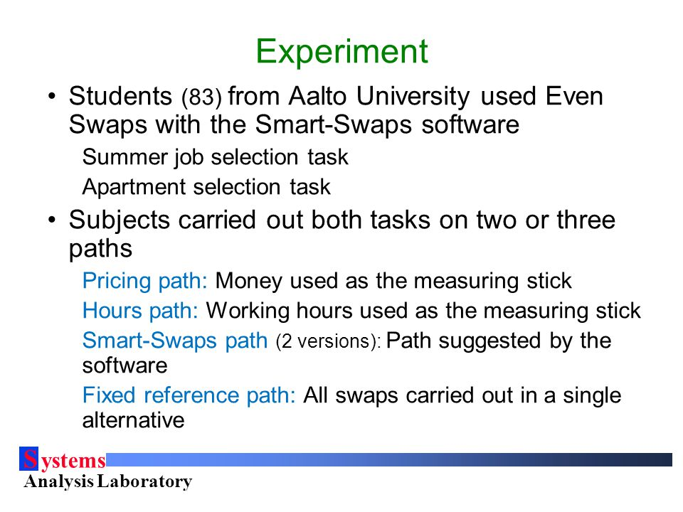 S ystems Analysis Laboratory Helsinki University of Technology Experiment Students (83) from Aalto University used Even Swaps with the Smart-Swaps software Summer job selection task Apartment selection task Subjects carried out both tasks on two or three paths Pricing path: Money used as the measuring stick Hours path: Working hours used as the measuring stick Smart-Swaps path (2 versions): Path suggested by the software Fixed reference path: All swaps carried out in a single alternative