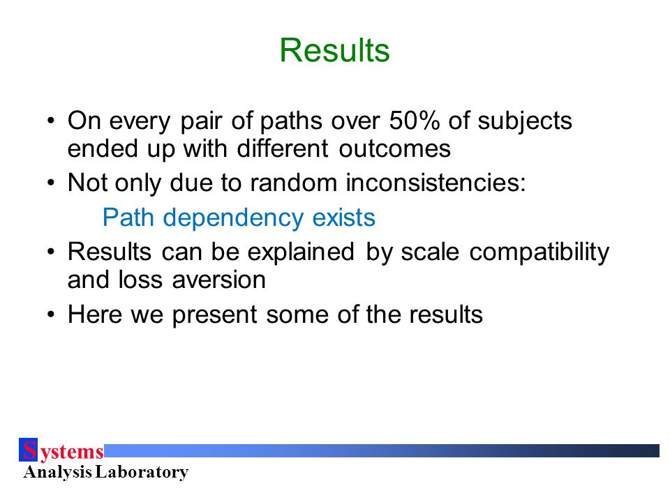 S ystems Analysis Laboratory Helsinki University of Technology Results On every pair of paths over 50% of subjects ended up with different outcomes Not only due to random inconsistencies: Path dependency exists Results can be explained by scale compatibility and loss aversion Here we present some of the results