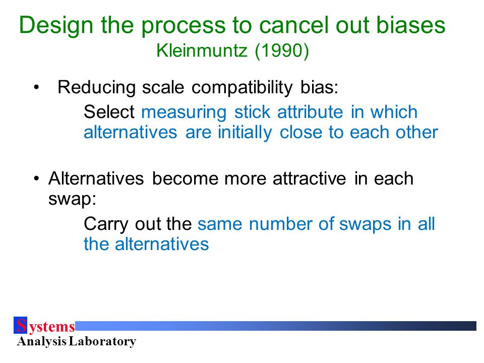 S ystems Analysis Laboratory Helsinki University of Technology Design the process to cancel out biases Kleinmuntz (1990) Reducing scale compatibility bias: Select measuring stick attribute in which alternatives are initially close to each other Alternatives become more attractive in each swap: Carry out the same number of swaps in all the alternatives