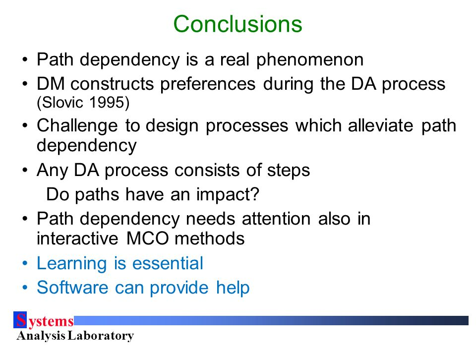 S ystems Analysis Laboratory Helsinki University of Technology Conclusions Path dependency is a real phenomenon DM constructs preferences during the DA process (Slovic 1995) Challenge to design processes which alleviate path dependency Any DA process consists of steps Do paths have an impact.