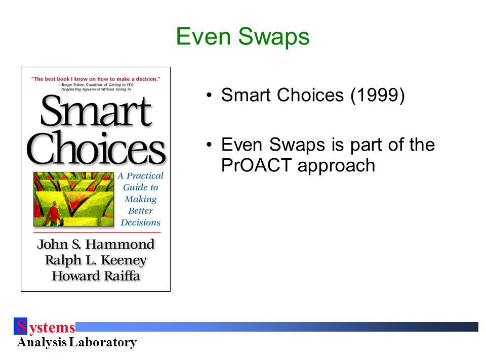 S ystems Analysis Laboratory Helsinki University of Technology Even Swaps Smart Choices (1999) Even Swaps is part of the PrOACT approach