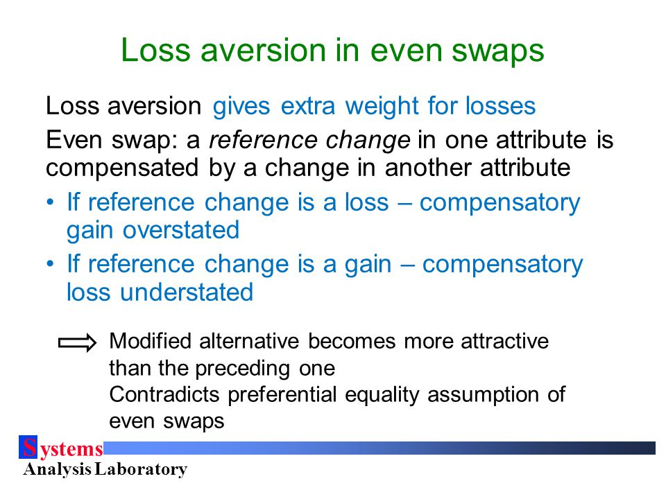S ystems Analysis Laboratory Helsinki University of Technology Loss aversion in even swaps Loss aversion gives extra weight for losses Even swap: a reference change in one attribute is compensated by a change in another attribute If reference change is a loss – compensatory gain overstated If reference change is a gain – compensatory loss understated Modified alternative becomes more attractive than the preceding one Contradicts preferential equality assumption of even swaps