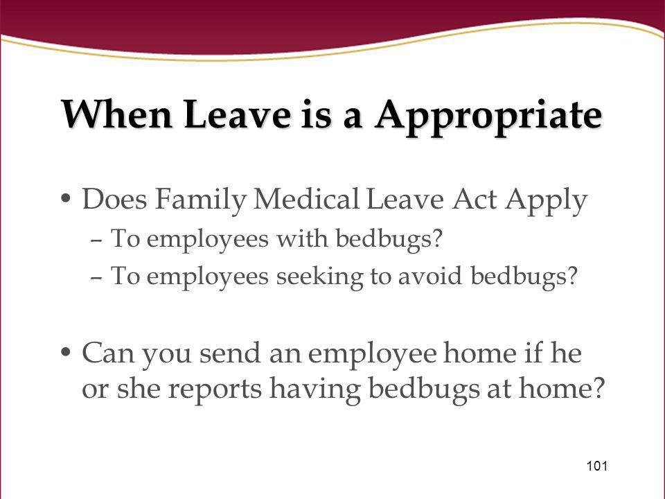 101 When Leave is a Appropriate Does Family Medical Leave Act Apply –To employees with bedbugs? –To employees seeking to avoid bedbugs? Can you send a