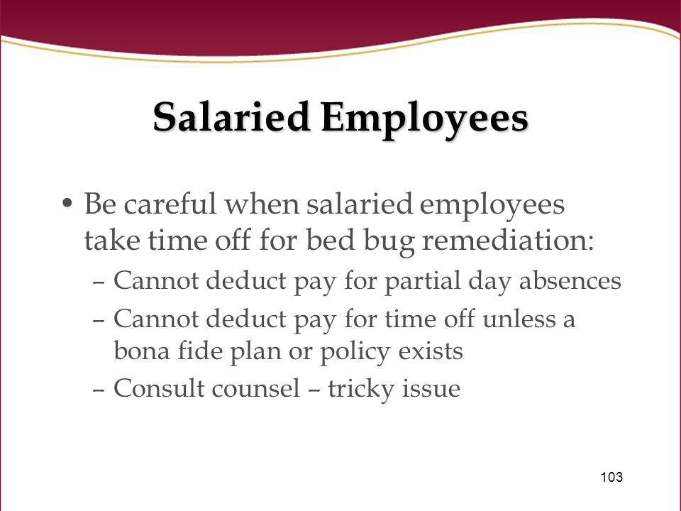 103 Salaried Employees Be careful when salaried employees take time off for bed bug remediation: –Cannot deduct pay for partial day absences –Cannot d