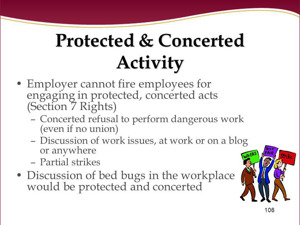 106 Protected & Concerted Activity Employer cannot fire employees for engaging in protected, concerted acts (Section 7 Rights) –Concerted refusal to p