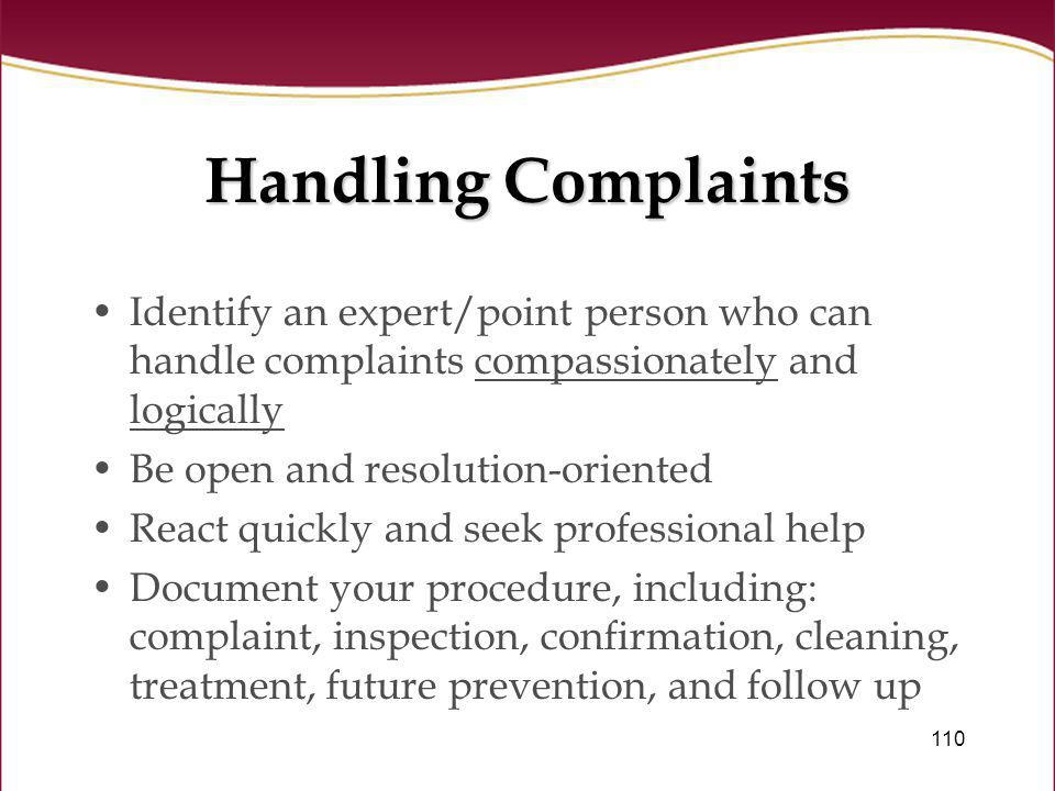 110 Handling Complaints Identify an expert/point person who can handle complaints compassionately and logically Be open and resolution-oriented React