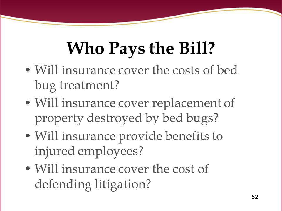 52 Who Pays the Bill? Will insurance cover the costs of bed bug treatment? Will insurance cover replacement of property destroyed by bed bugs? Will in
