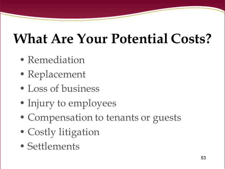 53 What Are Your Potential Costs? Remediation Replacement Loss of business Injury to employees Compensation to tenants or guests Costly litigation Set