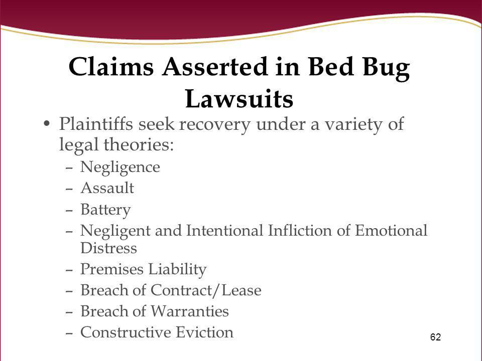 62 Claims Asserted in Bed Bug Lawsuits Plaintiffs seek recovery under a variety of legal theories: –Negligence –Assault –Battery –Negligent and Intent
