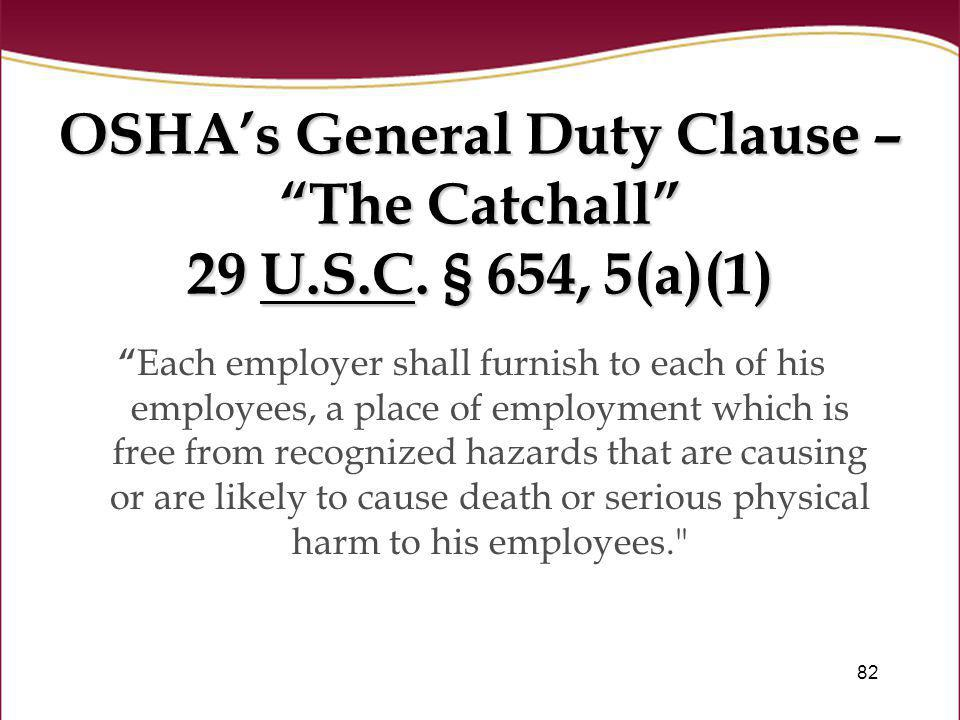 82 OSHAs General Duty Clause – The Catchall 29 U.S.C. § 654, 5(a)(1) Each employer shall furnish to each of his employees, a place of employment which