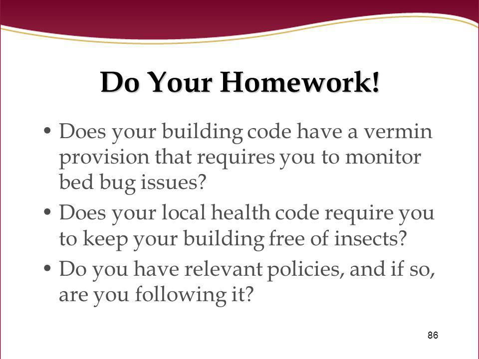 86 Do Your Homework! Does your building code have a vermin provision that requires you to monitor bed bug issues? Does your local health code require