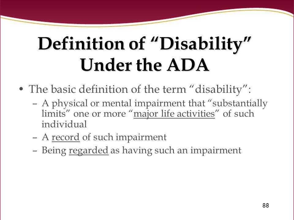 88 Definition of Disability Under the ADA The basic definition of the term disability: –A physical or mental impairment that substantially limits one