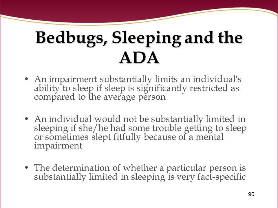 90 Bedbugs, Sleeping and the ADA An impairment substantially limits an individual's ability to sleep if sleep is significantly restricted as compared
