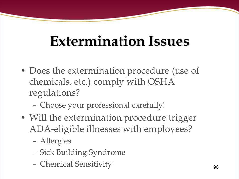98 Extermination Issues Does the extermination procedure (use of chemicals, etc.) comply with OSHA regulations? –Choose your professional carefully! W