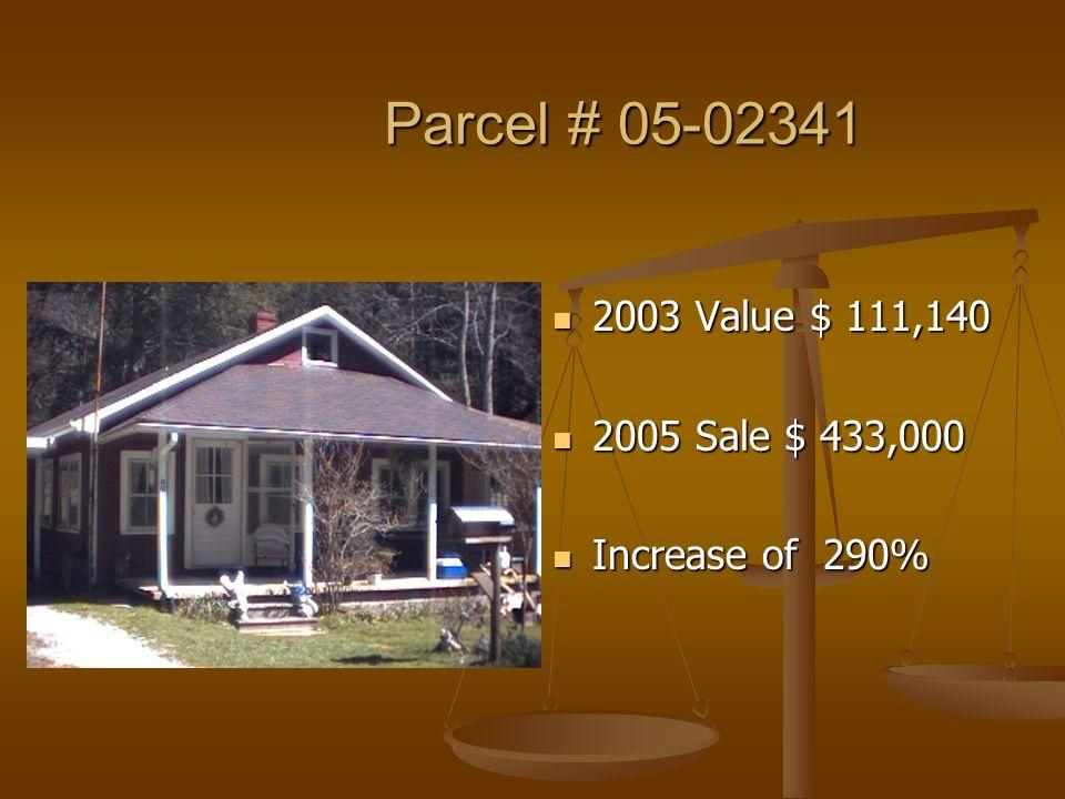 Parcel # 05-02341 Parcel # 05-02341 2003 Value $ 111,140 2005 Sale $ 433,000 Increase of 290%