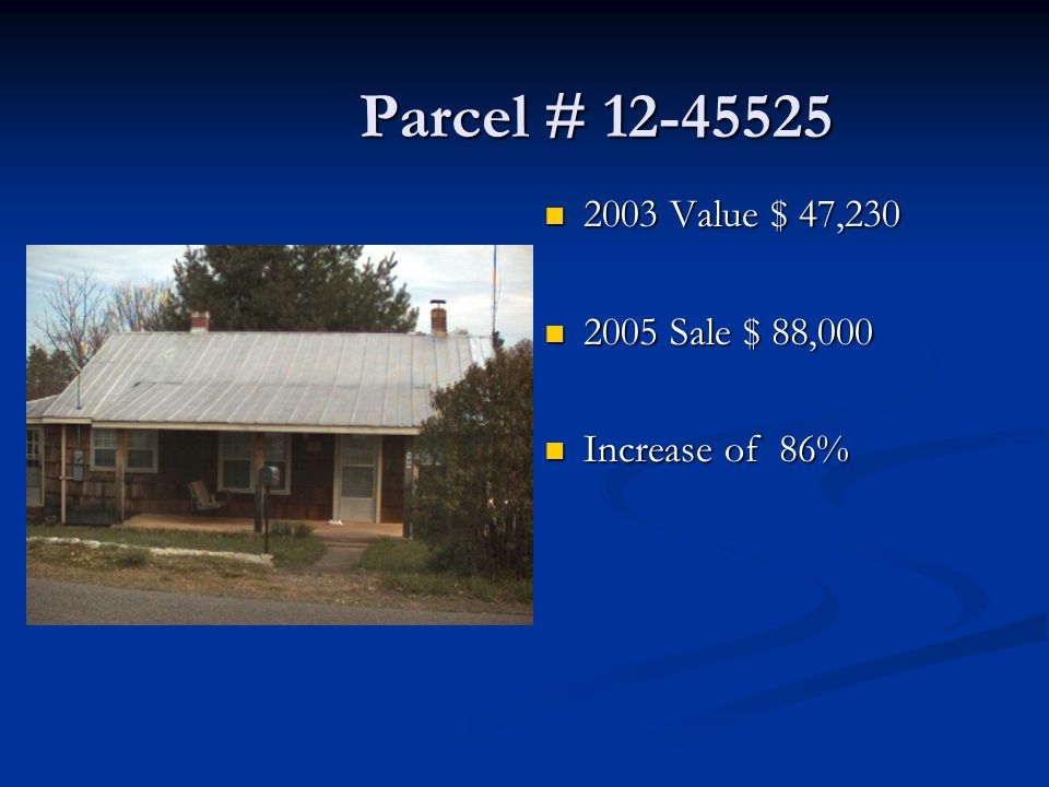 Parcel # 12-45525 Parcel # 12-45525 2003 Value $ 47,230 2005 Sale $ 88,000 Increase of 86%