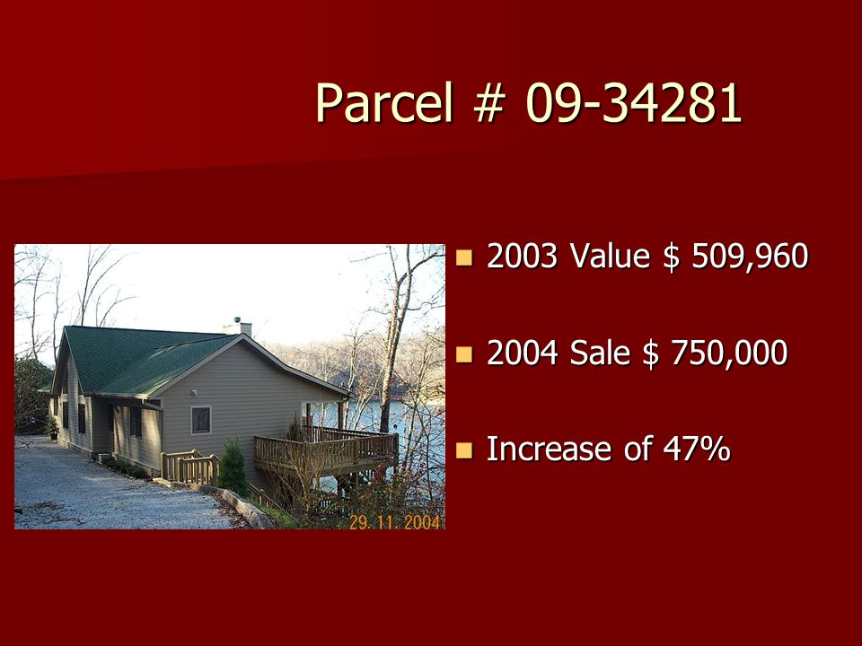 Parcel # 09-34281 Parcel # 09-34281 2003 Value $ 509,960 2003 Value $ 509,960 2004 Sale $ 750,000 2004 Sale $ 750,000 Increase of 47% Increase of 47%
