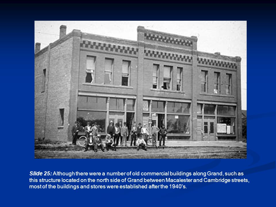 Slide 25: Although there were a number of old commercial buildings along Grand, such as this structure located on the north side of Grand between Macalester and Cambridge streets, most of the buildings and stores were established after the 1940 s.