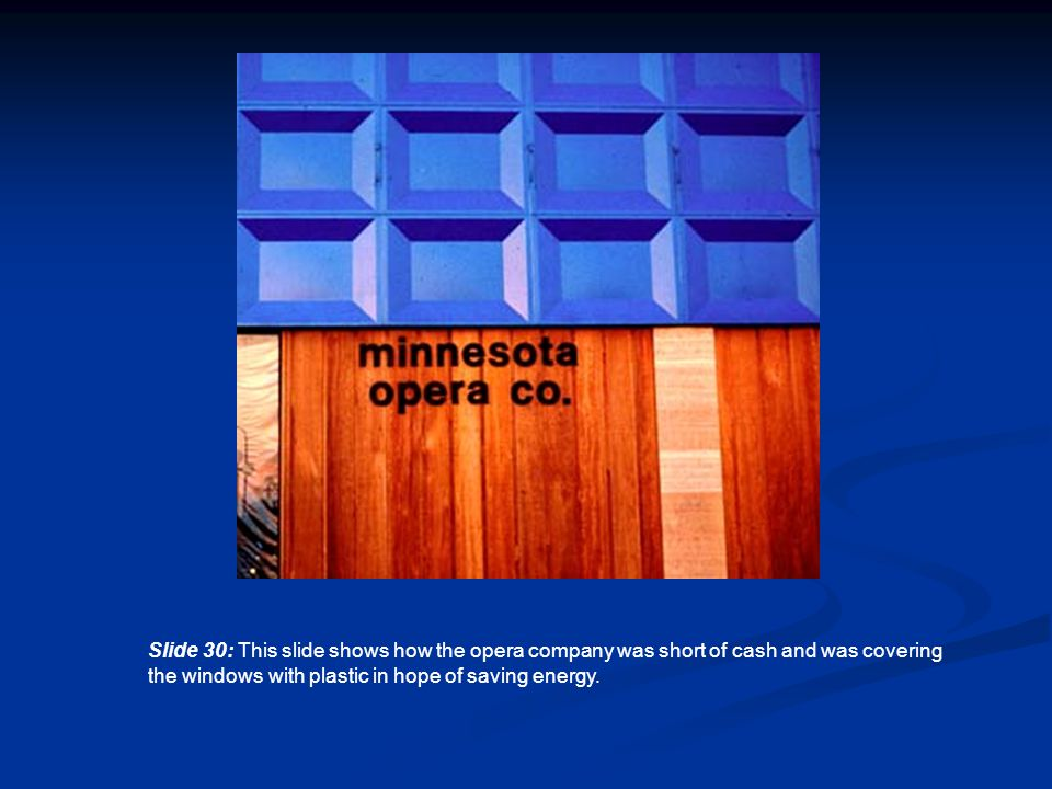 Slide 30: This slide shows how the opera company was short of cash and was covering the windows with plastic in hope of saving energy.