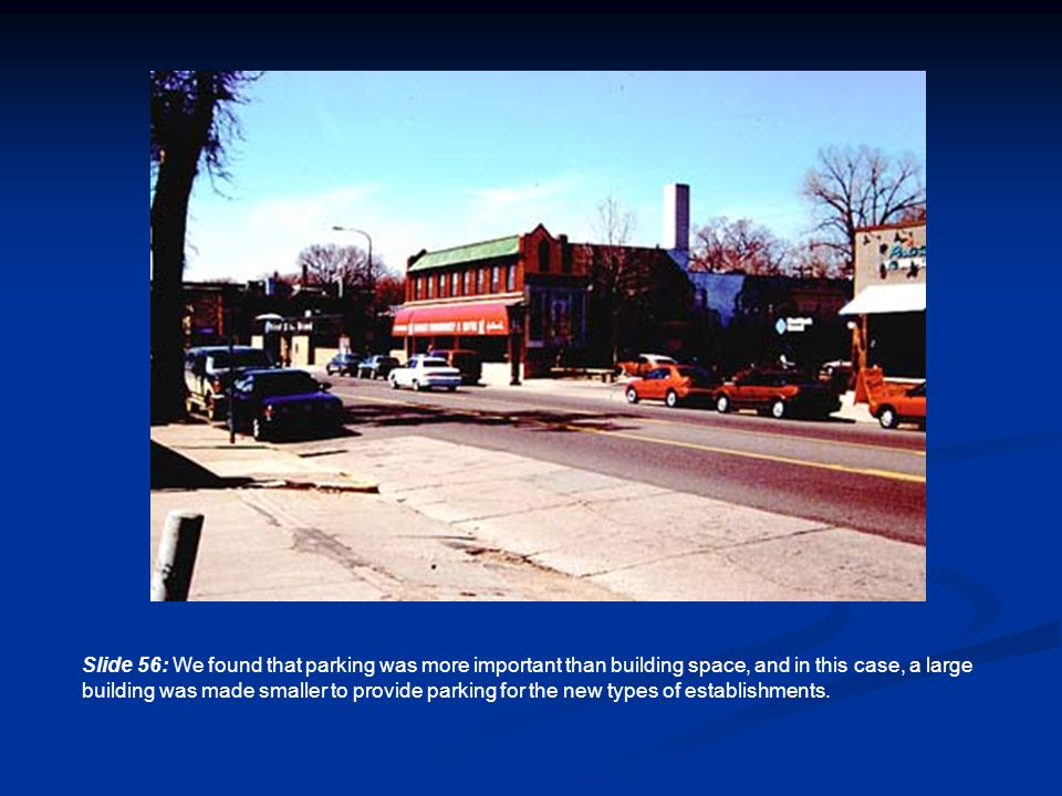 Slide 56: We found that parking was more important than building space, and in this case, a large building was made smaller to provide parking for the new types of establishments.