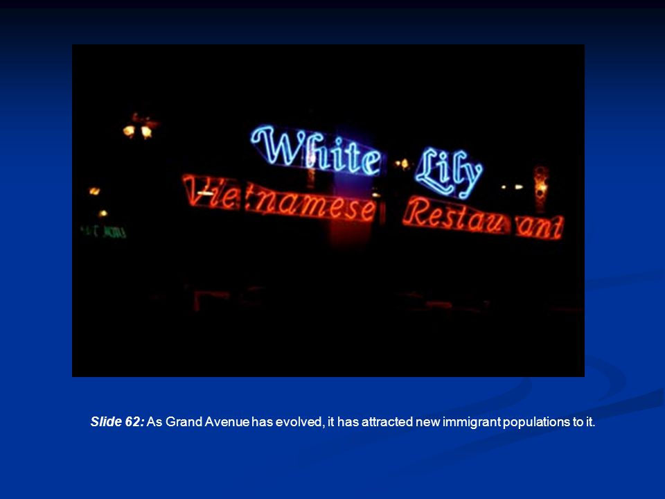 Slide 62: As Grand Avenue has evolved, it has attracted new immigrant populations to it.