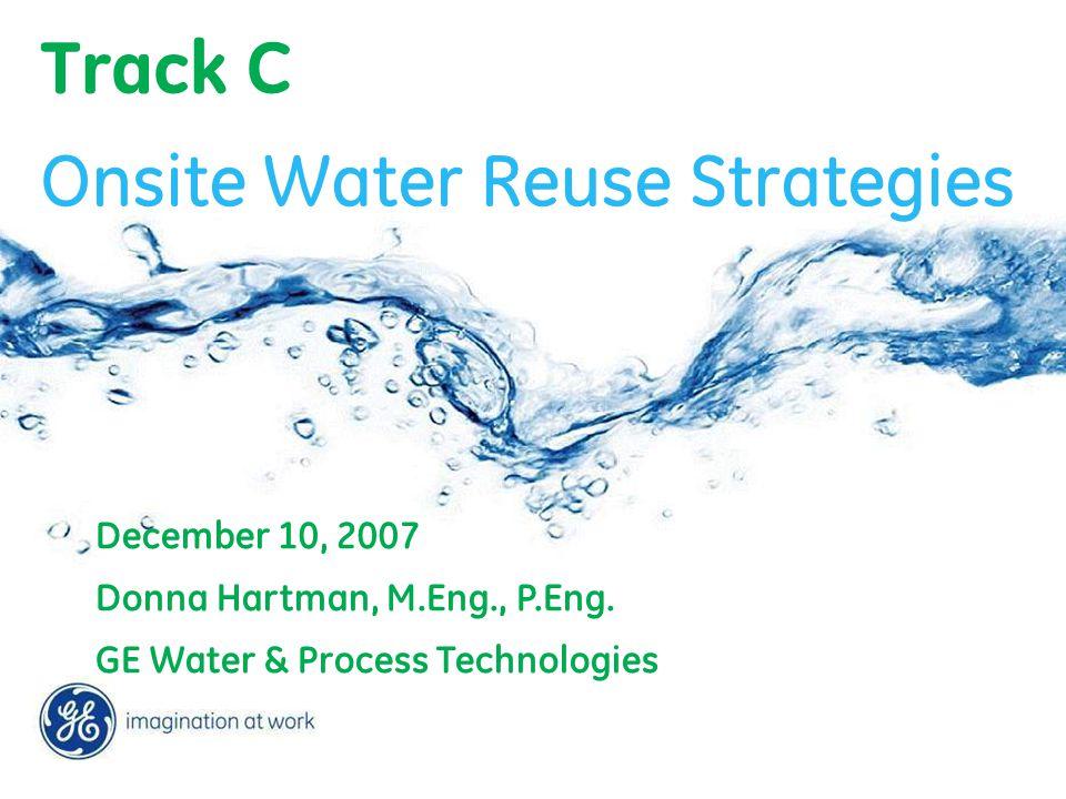 Track C December 10, 2007 Donna Hartman, M.Eng., P.Eng. GE Water & Process Technologies Onsite Water Reuse Strategies