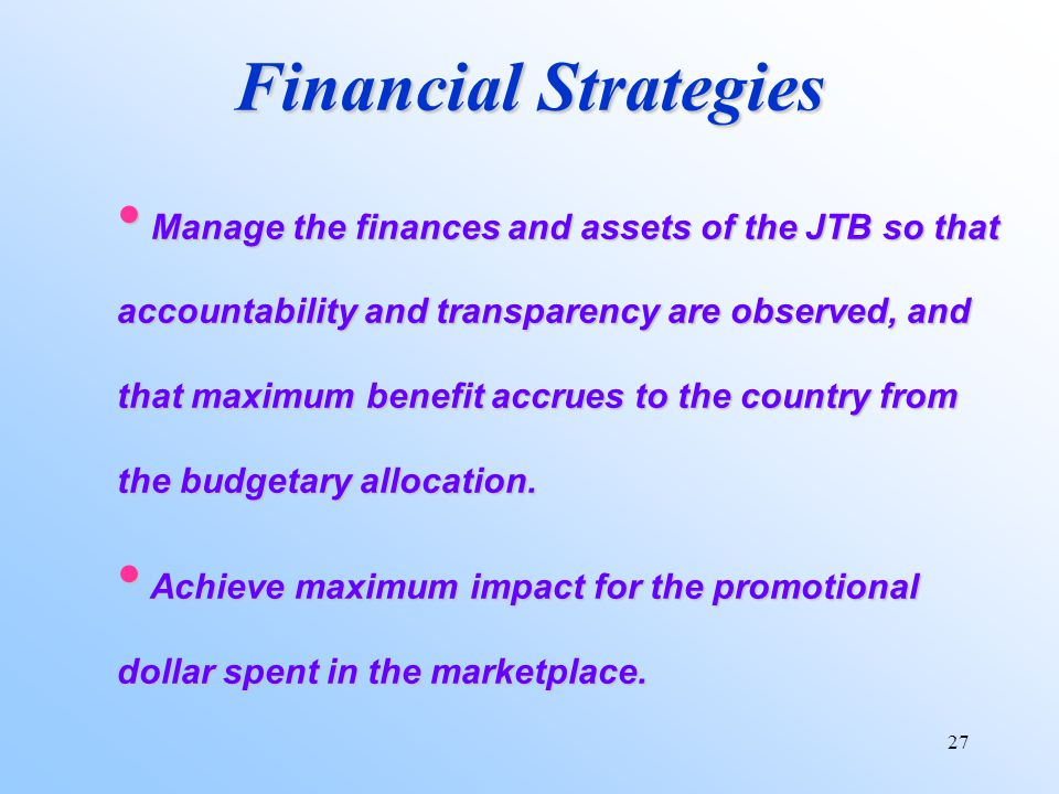 27 Financial Strategies Manage the finances and assets of the JTB so that accountability and transparency are observed, and that maximum benefit accrues to the country from the budgetary allocation.