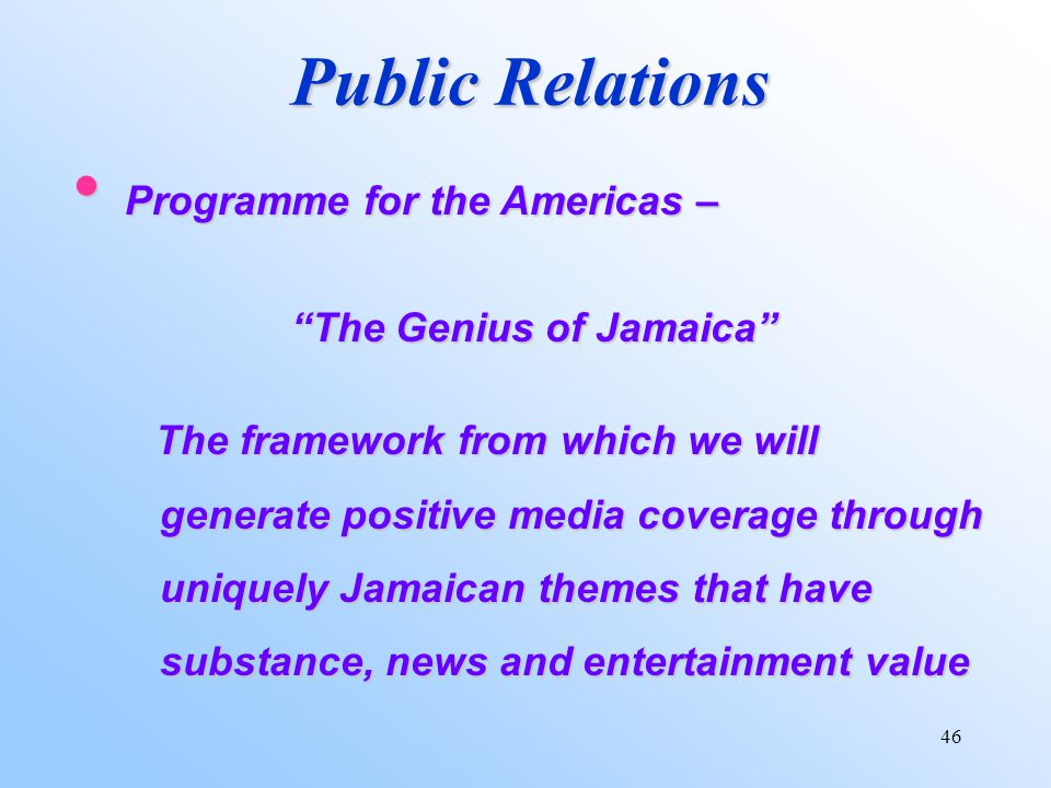 46 Public Relations Programme for the Americas – Programme for the Americas – The Genius of Jamaica The framework from which we will generate positive media coverage through uniquely Jamaican themes that have substance, news and entertainment value The framework from which we will generate positive media coverage through uniquely Jamaican themes that have substance, news and entertainment value