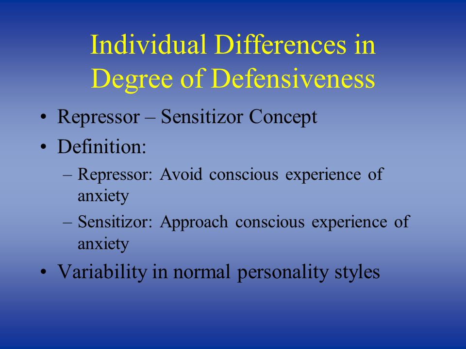 Individual Differences in Degree of Defensiveness Repressor – Sensitizor Concept Definition: –Repressor: Avoid conscious experience of anxiety –Sensitizor: Approach conscious experience of anxiety Variability in normal personality styles