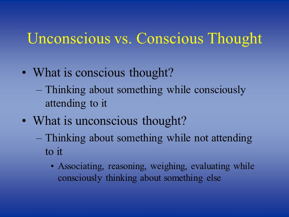 Unconscious vs. Conscious Thought What is conscious thought.