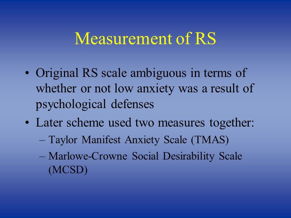 Measurement of RS Original RS scale ambiguous in terms of whether or not low anxiety was a result of psychological defenses Later scheme used two measures together: –Taylor Manifest Anxiety Scale (TMAS) –Marlowe-Crowne Social Desirability Scale (MCSD)