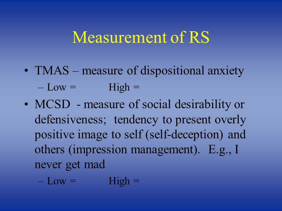 Measurement of RS TMAS – measure of dispositional anxiety –Low =High = MCSD - measure of social desirability or defensiveness; tendency to present overly positive image to self (self-deception) and others (impression management).