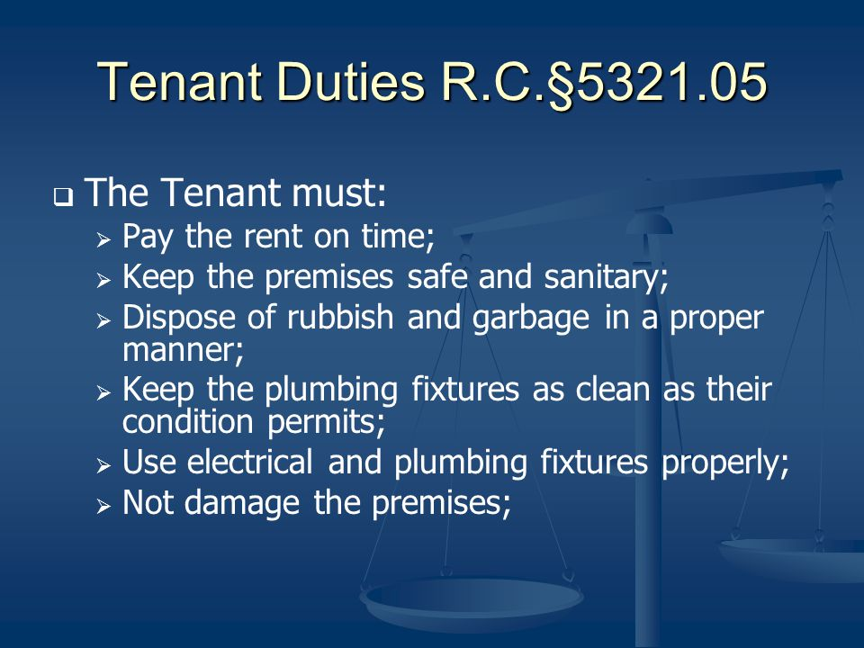 Tenant Duties R.C.§5321.05 The Tenant must: Pay the rent on time; Keep the premises safe and sanitary; Dispose of rubbish and garbage in a proper mann