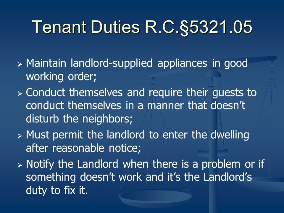 Tenant Duties R.C.§5321.05 Maintain landlord-supplied appliances in good working order; Conduct themselves and require their guests to conduct themsel