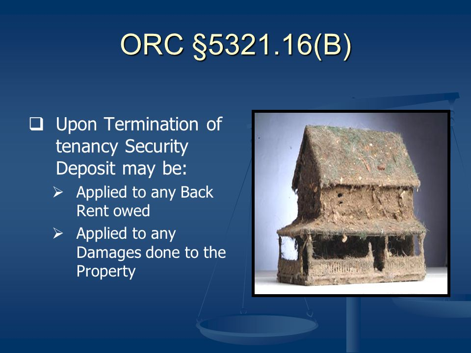 ORC §5321.16(B) Upon Termination of tenancy Security Deposit may be: Applied to any Back Rent owed Applied to any Damages done to the Property