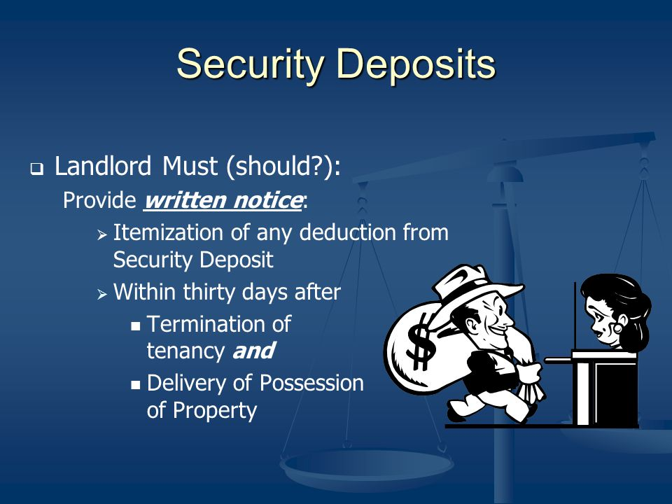 Security Deposits Landlord Must (should?): Provide written notice: Itemization of any deduction from Security Deposit Within thirty days after Termina