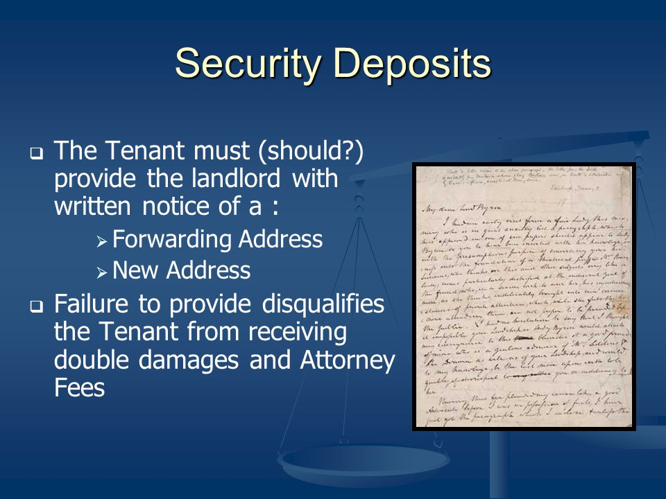 Security Deposits The Tenant must (should?) provide the landlord with written notice of a : Forwarding Address New Address Failure to provide disquali