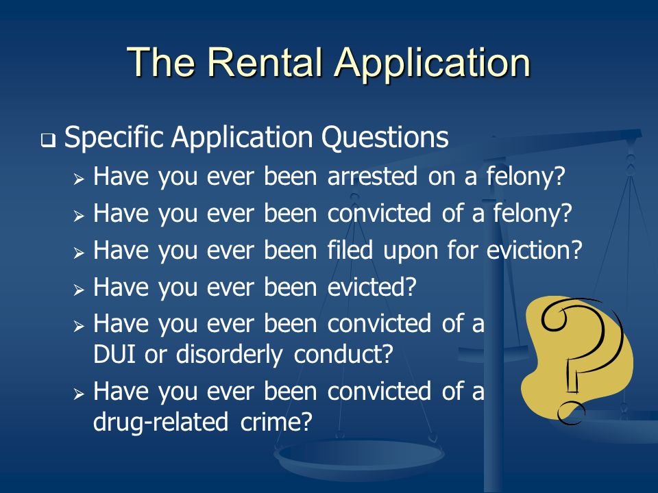 The Rental Application Specific Application Questions Have you ever been arrested on a felony? Have you ever been convicted of a felony? Have you ever
