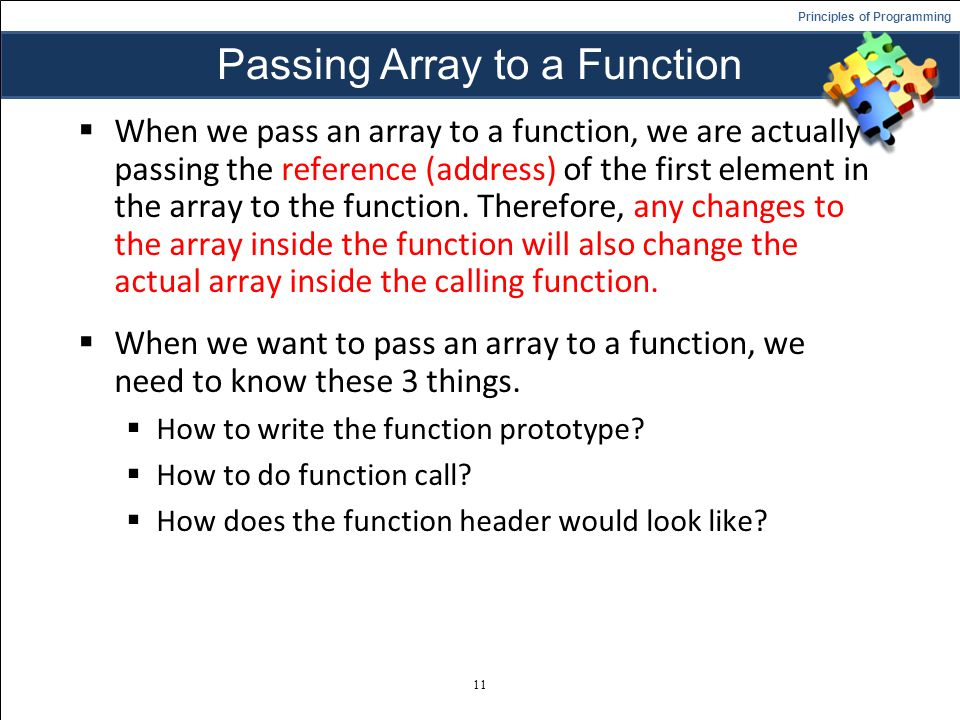 Principles of Programming Passing Array to a Function When we pass an array to a function, we are actually passing the reference (address) of the first element in the array to the function.