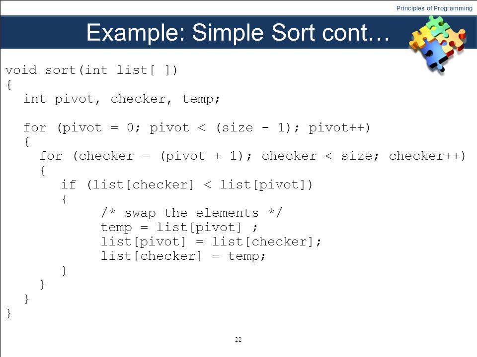 Principles of Programming Example: Simple Sort cont… void sort(int list[ ]) { int pivot, checker, temp; for (pivot = 0; pivot < (size - 1); pivot++) { for (checker = (pivot + 1); checker < size; checker++) { if (list[checker] < list[pivot]) { /* swap the elements */ temp = list[pivot] ; list[pivot] = list[checker]; list[checker] = temp; } 22