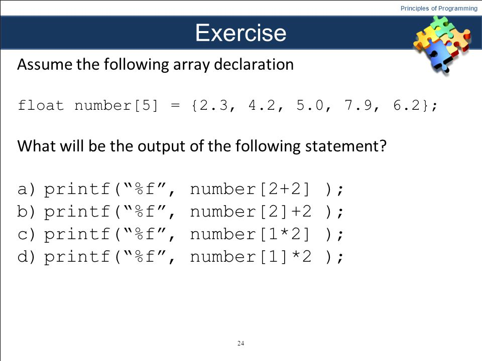 Principles of Programming Exercise Assume the following array declaration float number[5] = {2.3, 4.2, 5.0, 7.9, 6.2}; What will be the output of the following statement.