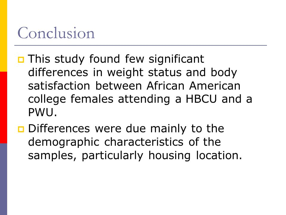 Conclusion This study found few significant differences in weight status and body satisfaction between African American college females attending a HBCU and a PWU.