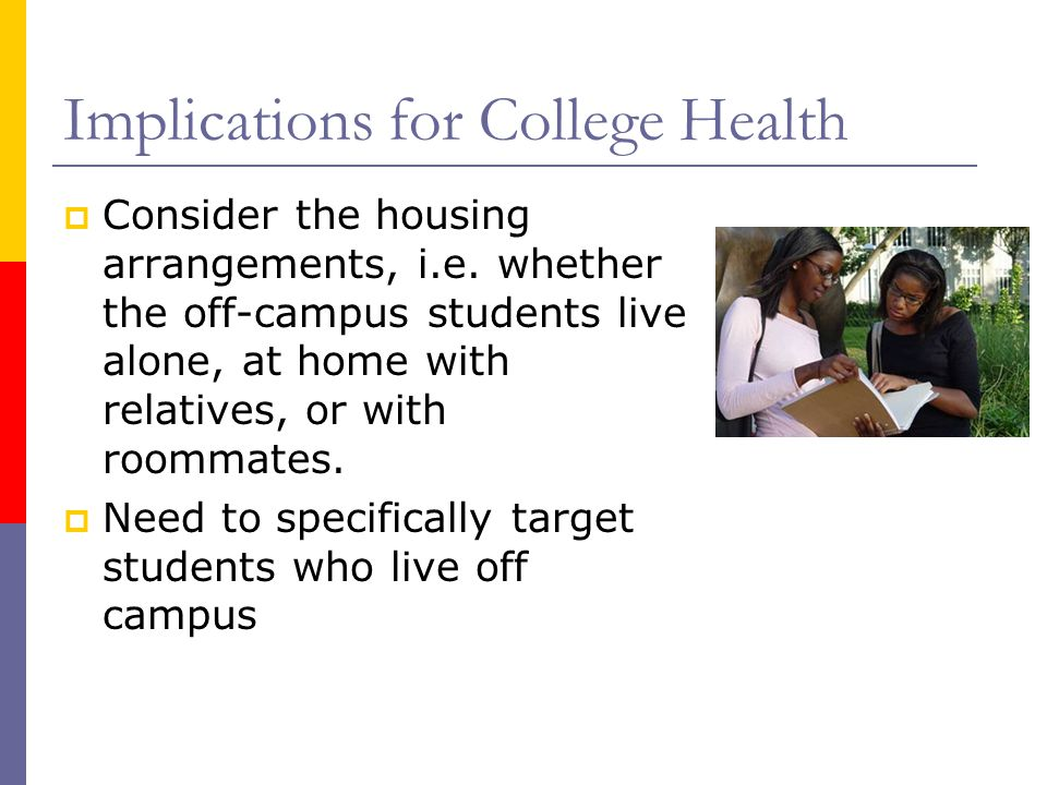 Implications for College Health Consider the housing arrangements, i.e.