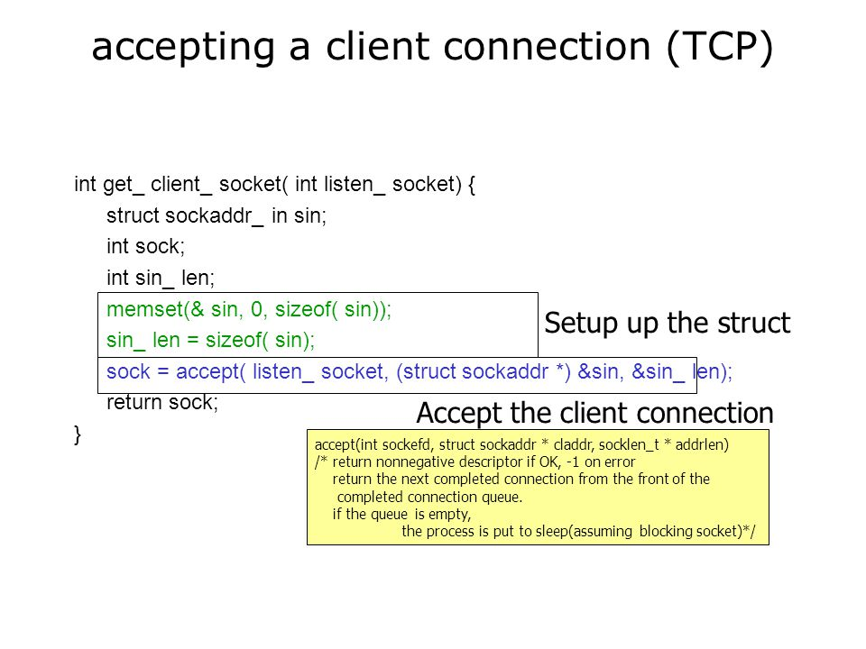 accepting a client connection (TCP) int get_ client_ socket( int listen_ socket) { struct sockaddr_ in sin; int sock; int sin_ len; memset(& sin, 0, sizeof( sin)); sin_ len = sizeof( sin); sock = accept( listen_ socket, (struct sockaddr *) &sin, &sin_ len); return sock; } Setup up the struct Accept the client connection accept(int sockefd, struct sockaddr * claddr, socklen_t * addrlen) /* return nonnegative descriptor if OK, -1 on error return the next completed connection from the front of the completed connection queue.